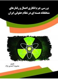 بررسی جرم انگاری اعمال و رفتارهای متخلفانه هسته ای در نظام حقوقی ایران